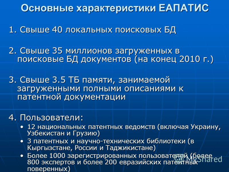 Основные характеристики ЕАПАТИС 1. Свыше 40 локальных поисковых БД 2. Свыше 35 миллионов загруженных в поисковые БД документов (на конец 2010 г.) 3. Свыше 3.5 ТБ памяти, занимаемой загруженными полными описаниями к патентной документации 4. Пользоват