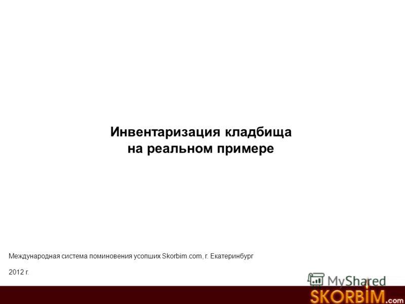 Инвентаризация кладбища на реальном примере Международная система поминовения усопших Skorbim.com, г. Екатеринбург 2012 г.