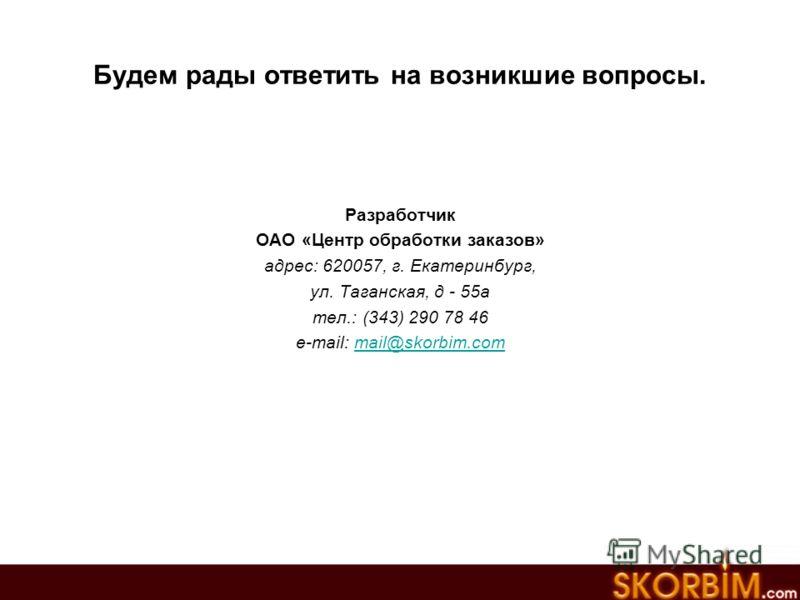 Будем рады ответить на возникшие вопросы. Разработчик ОАО «Центр обработки заказов» адрес: 620057, г. Екатеринбург, ул. Таганская, д - 55а тел.: (343) 290 78 46 e-mail: mail@skorbim.commail@skorbim.com