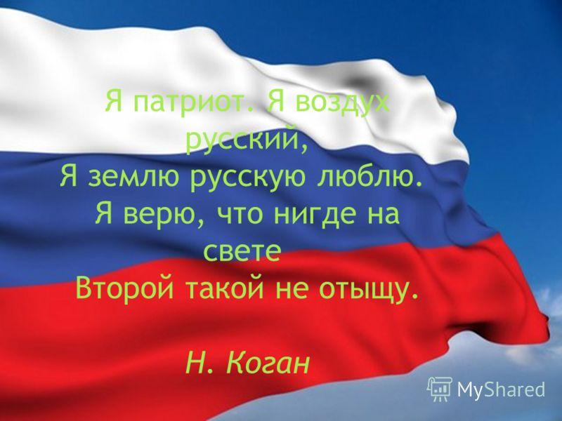 Я патриот. Я воздух русский, Я землю русскую люблю. Я верю, что нигде на свете Второй такой не отыщу. Н. Коган