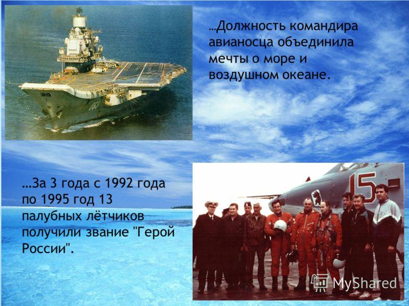 … Должность командира авианосца объединила мечты о море и воздушном океане. …За 3 года с 1992 года по 1995 год 13 палубных лётчиков получили звание Герой России.
