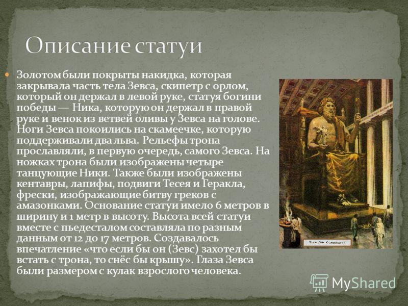 Золотом были покрыты накидка, которая закрывала часть тела Зевса, скипетр с орлом, который он держал в левой руке, статуя богини победы Ника, которую он держал в правой руке и венок из ветвей оливы у Зевса на голове. Ноги Зевса покоились на скамеечке