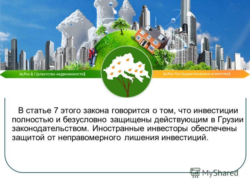 В статье 7 этого закона говорится о том, что инвестиции полностью и безусловно защищены действующим в Грузии законодательством. Иностранные инвесторы обеспечены защитой от неправомерного лишения инвестиций.