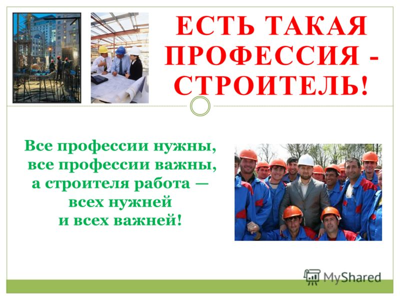 ЕСТЬ ТАКАЯ ПРОФЕССИЯ - СТРОИТЕЛЬ! Все профессии нужны, все профессии важны, а строителя работа всех нужней и всех важней!