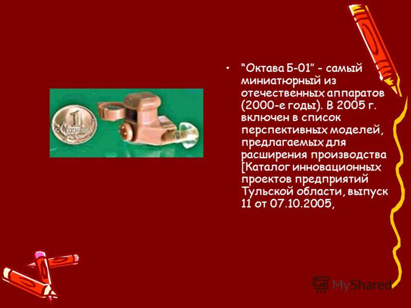 Октава Б-01 - самый миниатюрный из отечественных аппаратов (2000-е годы). В 2005 г. включен в список перспективных моделей, предлагаемых для расширения производства [Каталог инновационных проектов предприятий Тульской области, выпуск 11 от 07.10.2005