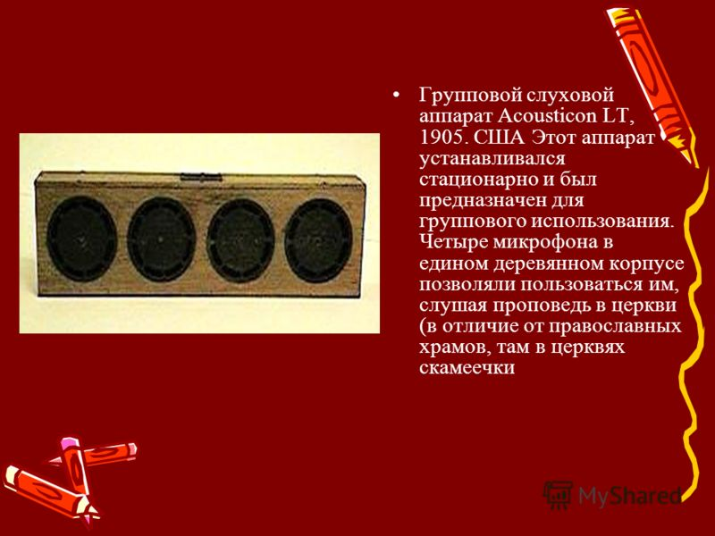 Групповой слуховой аппарат Acousticon LT, 1905. США Этот аппарат устанавливался стационарно и был предназначен для группового использования. Четыре микрофона в едином деревянном корпусе позволяли пользоваться им, слушая проповедь в церкви (в отличие