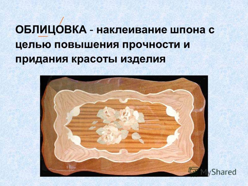 ОБЛИЦОВКА - наклеивание шпона с целью повышения прочности и придания красоты изделия