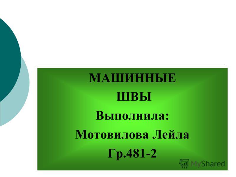 МАШИННЫЕ ШВЫ Выполнила: Мотовилова Лейла Гр.481-2