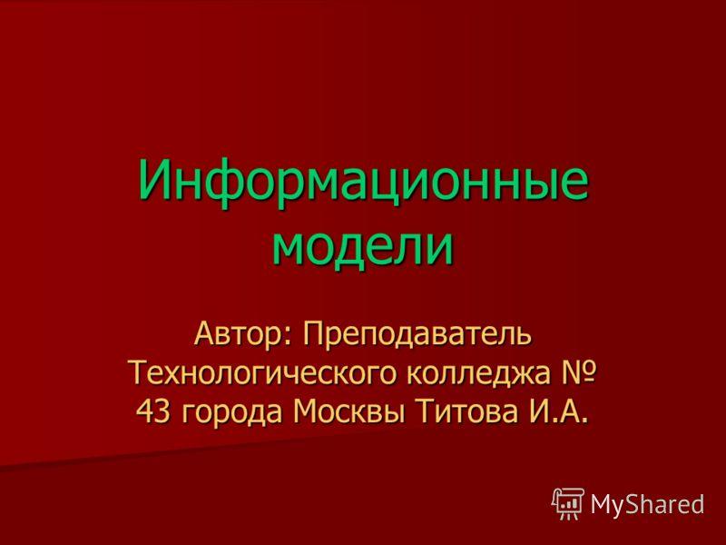 Информационные модели Автор: Преподаватель Технологического колледжа 43 города Москвы Титова И.А.