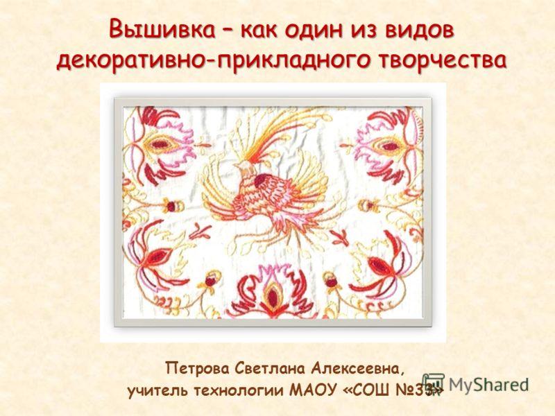 Вышивка – как один из видов декоративно-прикладного творчества Петрова Светлана Алексеевна, учитель технологии МАОУ «СОШ 33»