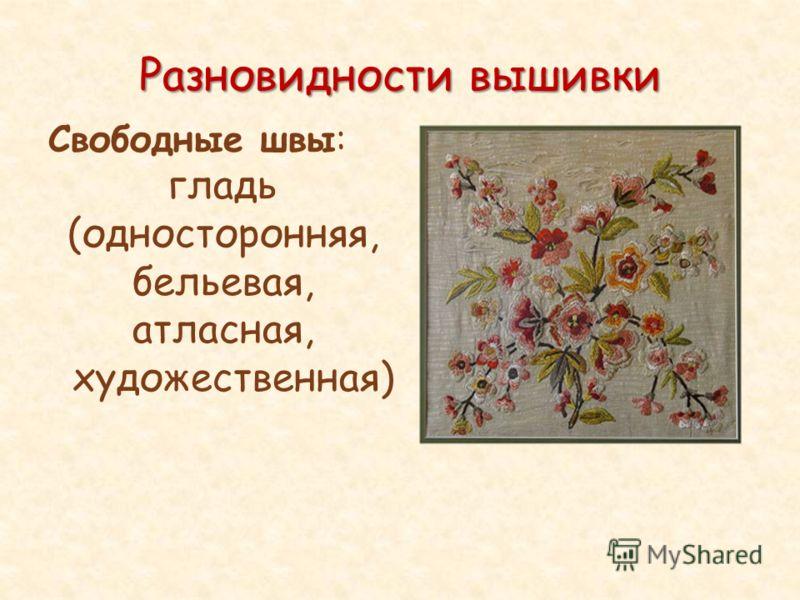 Разновидности вышивки Свободные швы: гладь (односторонняя, бельевая, атласная, художественная)