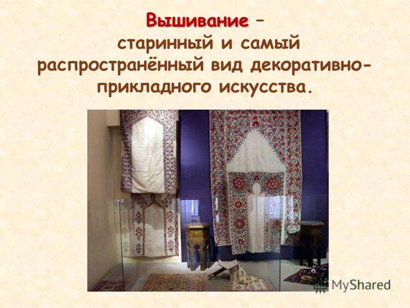 Вышивание Вышивание – старинный и самый распространённый вид декоративно- прикладного искусства.
