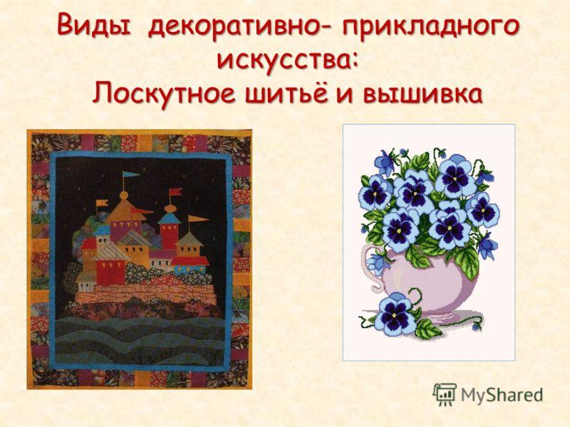 Виды декоративно- прикладного искусства: Лоскутное шитьё и вышивка