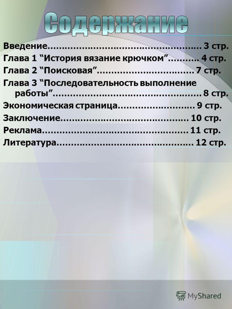 Введение……………………………………………… 3 стр. Глава 1 История вязание крючком ……….. 4 стр. Глава 2 Поисковая ……………………………. 7 стр. Глава 3 Последовательность выполнение работы ……………………………………………. 8 стр. Экономическая страница……………………… 9 стр. Заключение…………………………………