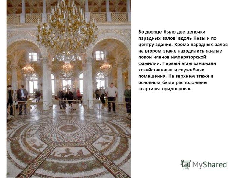 Во дворце было две цепочки парадных залов: вдоль Невы и по центру здания. Кроме парадных залов на втором этаже находились жилые покои членов императорской фамилии. Первый этаж занимали хозяйственные и служебные помещения. На верхнем этаже в основном