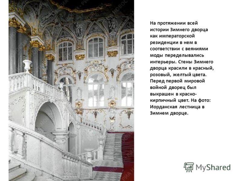 На протяжении всей истории Зимнего дворца как императорской резиденции в нем в соответствии с веяниями моды переделывались интерьеры. Стены Зимнего дворца красили в красный, розовый, желтый цвета. Перед первой мировой войной дворец был выкрашен в кра