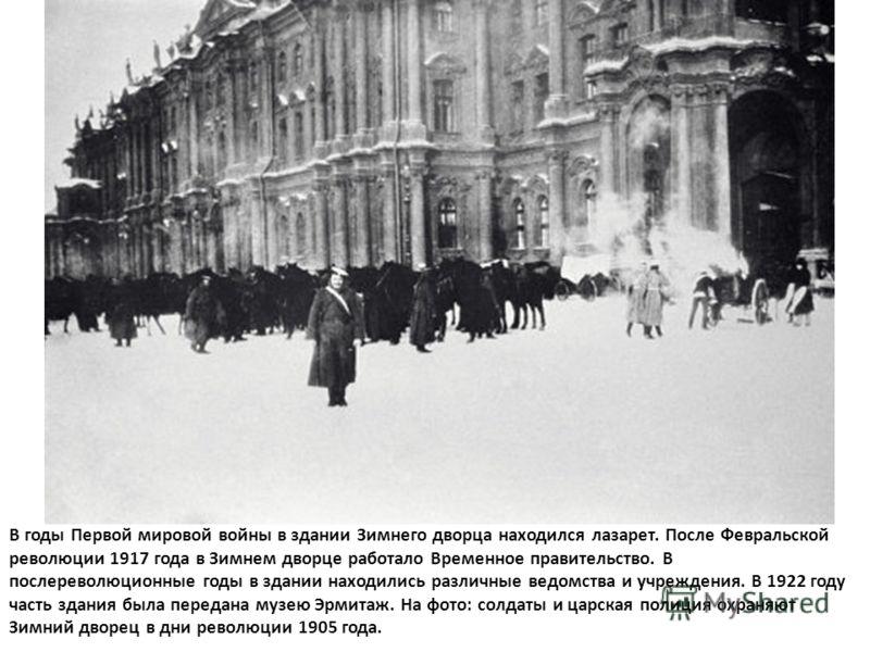 В годы Первой мировой войны в здании Зимнего дворца находился лазарет. После Февральской революции 1917 года в Зимнем дворце работало Временное правительство. В послереволюционные годы в здании находились различные ведомства и учреждения. В 1922 году