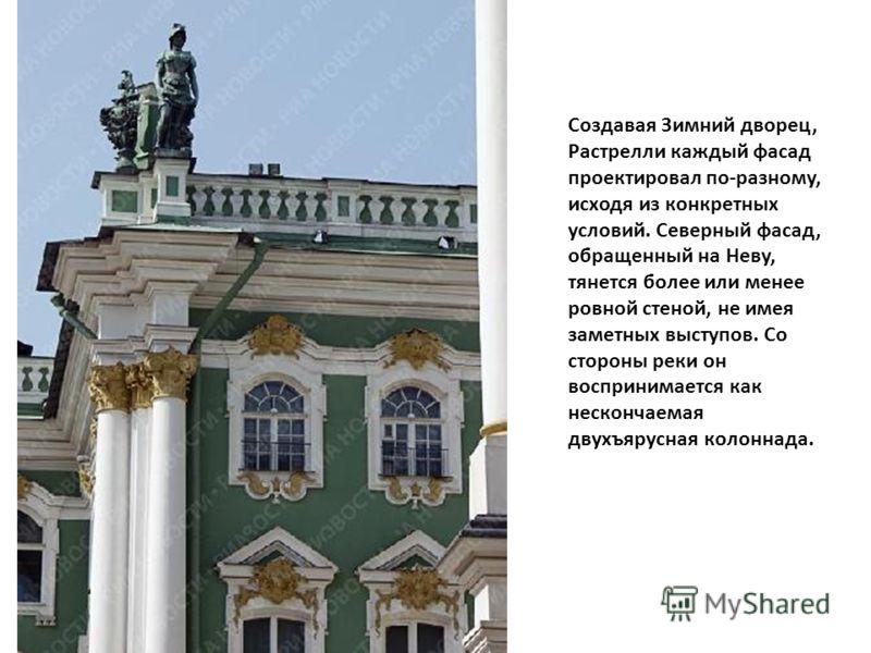 Создавая Зимний дворец, Растрелли каждый фасад проектировал по-разному, исходя из конкретных условий. Северный фасад, обращенный на Неву, тянется более или менее ровной стеной, не имея заметных выступов. Со стороны реки он воспринимается как несконча