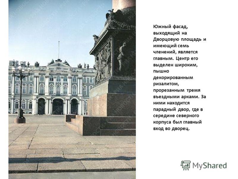 Южный фасад, выходящий на Дворцовую площадь и имеющий семь членений, является главным. Центр его выделен широким, пышно декорированным ризалитом, прорезанным тремя въездными арками. За ними находится парадный двор, где в середине северного корпуса бы
