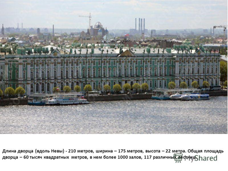 Длина дворца (вдоль Невы) - 210 метров, ширина – 175 метров, высота – 22 метра. Общая площадь дворца – 60 тысяч квадратных метров, в нем более 1000 залов, 117 различных лестниц.