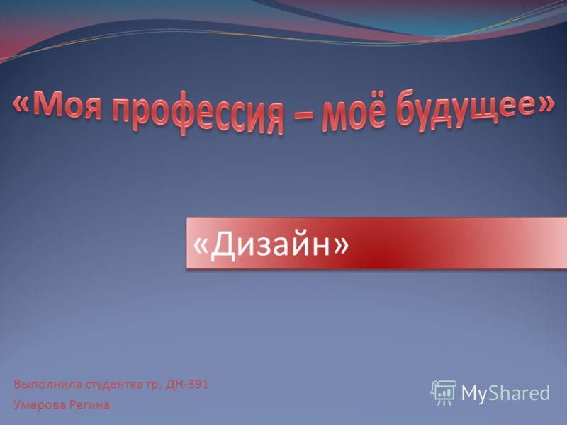 Выполнила студентка гр. ДН-391 Умерова Регина «Дизайн»