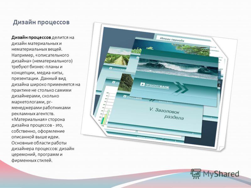 Дизайн процессов Дизайн процессов делится на дизайн материальных и нематериальных вещей. Например, «описательного дизайна» (нематериального) требуют бизнес-планы и концепции, медиа-киты, презентации. Данный вид дизайна широко применяется на практике