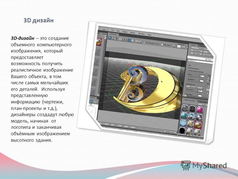 3D дизайн 3D-дизайн – это создание объемного компьютерного изображения, который предоставляет возможность получить реалистичное изображение Вашего объекта, в том числе самых мельчайших его деталей. Используя представленную информацию (чертежи, план-п