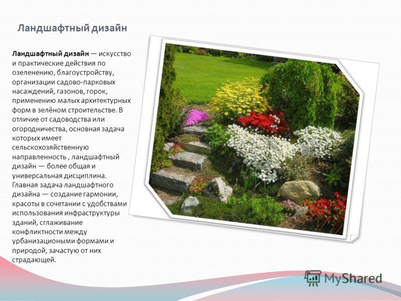 Ландшафтный дизайн Ландшафтный дизайн искусство и практические действия по озеленению, благоустройству, организации садово-парковых насаждений, газонов, горок, применению малых архитектурных форм в зелёном строительстве. В отличие от садоводства или