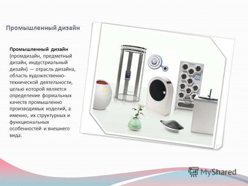 Промышленный дизайн Промышленный дизайн (промдизайн, предметный дизайн, индустриальный дизайн) отрасль дизайна, область художественно- технической деятельности, целью которой является определение формальных качеств промышленно производимых изделий, а