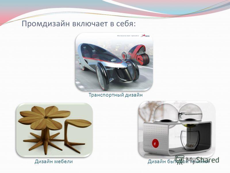 Промдизайн включает в себя: Транспортный дизайн Дизайн мебелиДизайн бытовой техники