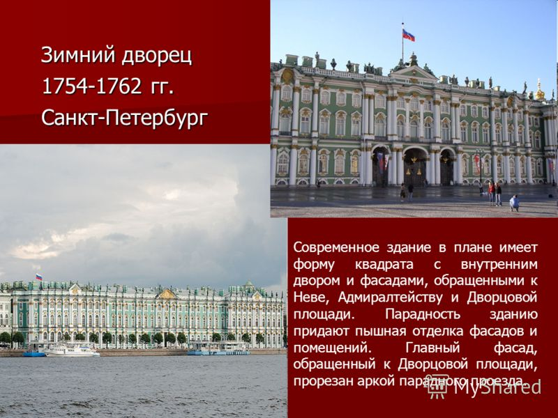 Зимний дворец Зимний дворец 1754-1762 гг. 1754-1762 гг. Санкт-Петербург Санкт-Петербург Современное здание в плане имеет форму квадрата с внутренним двором и фасадами, обращенными к Неве, Адмиралтейству и Дворцовой площади. Парадность зданию придают