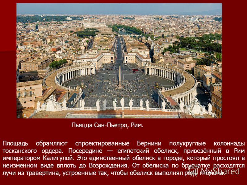 Пьяцца Сан-Пьетро, Рим. Площадь обрамляют спроектированные Бернини полукруглые колоннады тосканского ордера. Посередине египетский обелиск, привезённый в Рим императором Калигулой. Это единственный обелиск в городе, который простоял в неизменном виде