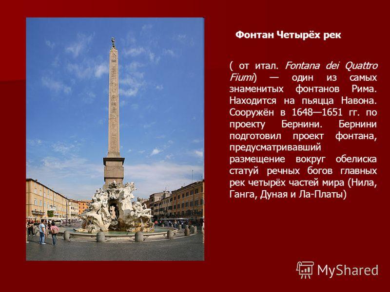 Фонтан Четырёх рек ( от итал. Fontana dei Quattro Fiumi) один из самых знаменитых фонтанов Рима. Находится на пьяцца Навона. Сооружён в 16481651 гг. по проекту Бернини. Бернини подготовил проект фонтана, предусматривавший размещение вокруг обелиска с