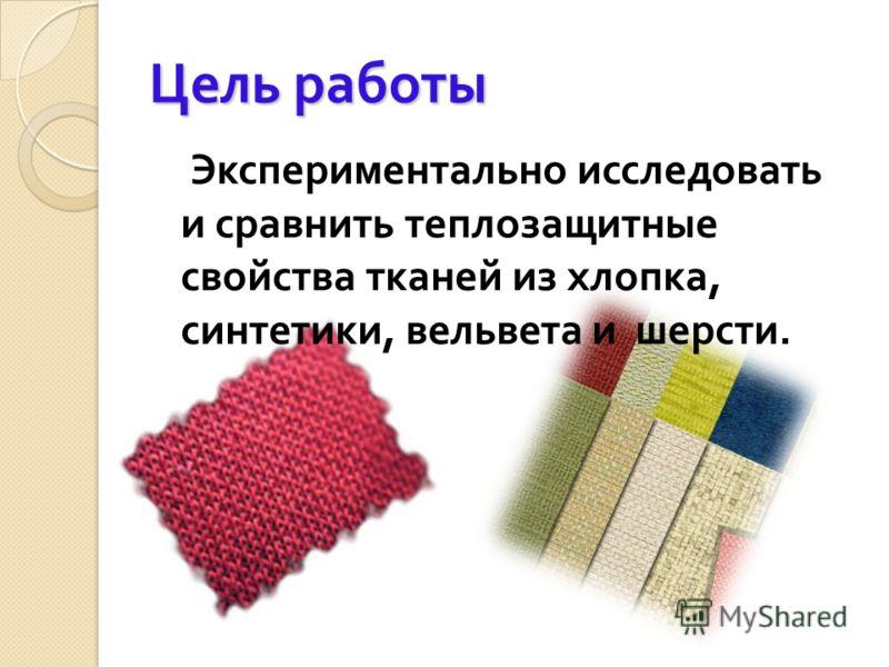 Цель работы Экспериментально исследовать и сравнить теплозащитные свойства тканей из хлопка, синтетики, вельвета и шерсти.