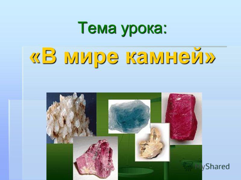 Тема урока: «В мире камней»