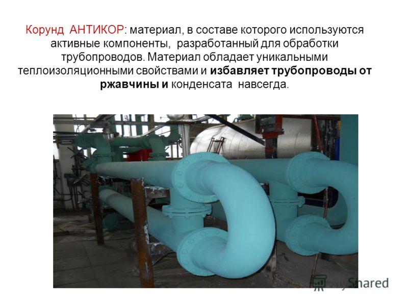 Корунд АНТИКОР: материал, в составе которого используются активные компоненты, разработанный для обработки трубопроводов. Материал обладает уникальными теплоизоляционными свойствами и избавляет трубопроводы от ржавчины и конденсата навсегда.