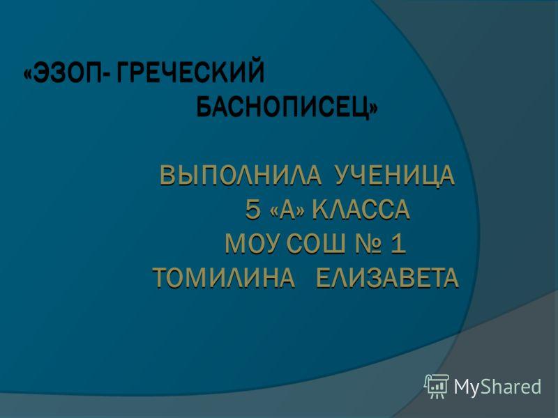 «ЭЗОП- ГРЕЧЕСКИЙ БАСНОПИСЕЦ» ВЫПОЛНИЛА УЧЕНИЦА 5 «А» КЛАССА МОУ СОШ 1 ТОМИЛИНА ЕЛИЗАВЕТА «ЭЗОП- ГРЕЧЕСКИЙ БАСНОПИСЕЦ» ВЫПОЛНИЛА УЧЕНИЦА 5 «А» КЛАССА МОУ СОШ 1 ТОМИЛИНА ЕЛИЗАВЕТА