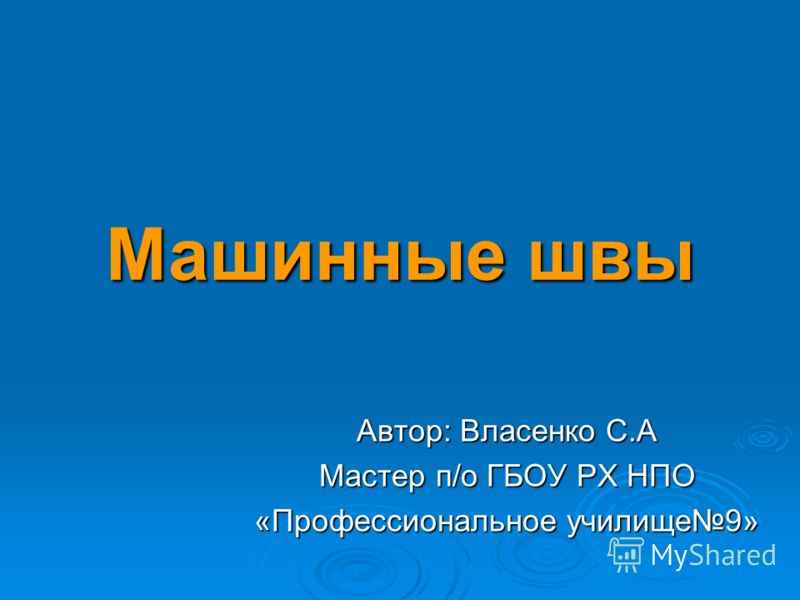 Машинные швы Автор: Власенко С.А Мастер п/о ГБОУ РХ НПО «Профессиональное училище9»