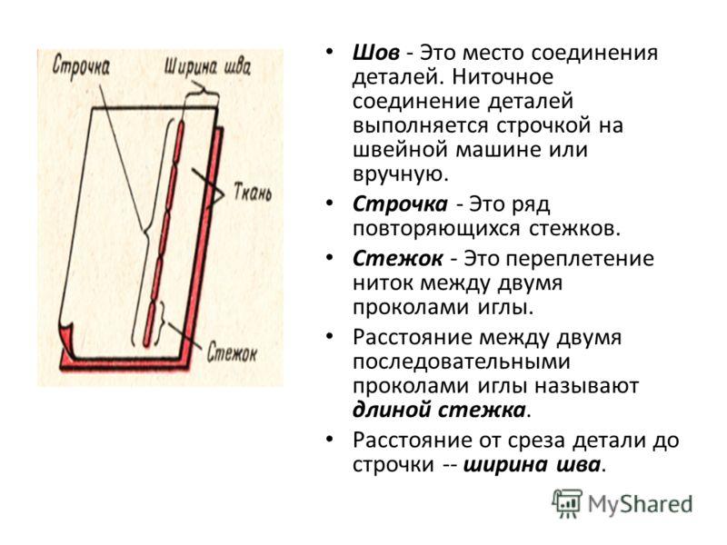 Шов - Это место соединения деталей. Ниточное соединение деталей выполняется строчкой на швейной машине или вручную. Строчка - Это ряд повторяющихся стежков. Стежок - Это переплетение ниток между двумя проколами иглы. Расстояние между двумя последоват