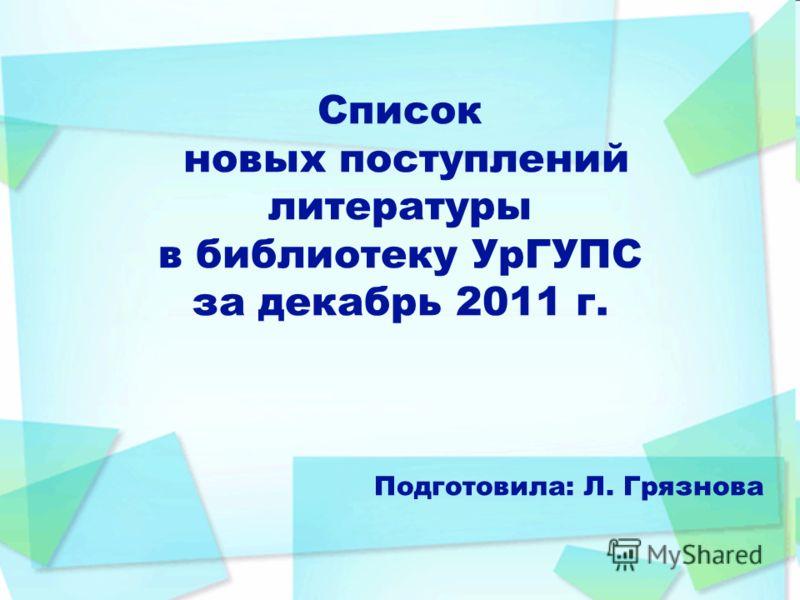 Список новых поступлений литературы в библиотеку УрГУПС за декабрь 2011 г. Подготовила: Л. Грязнова