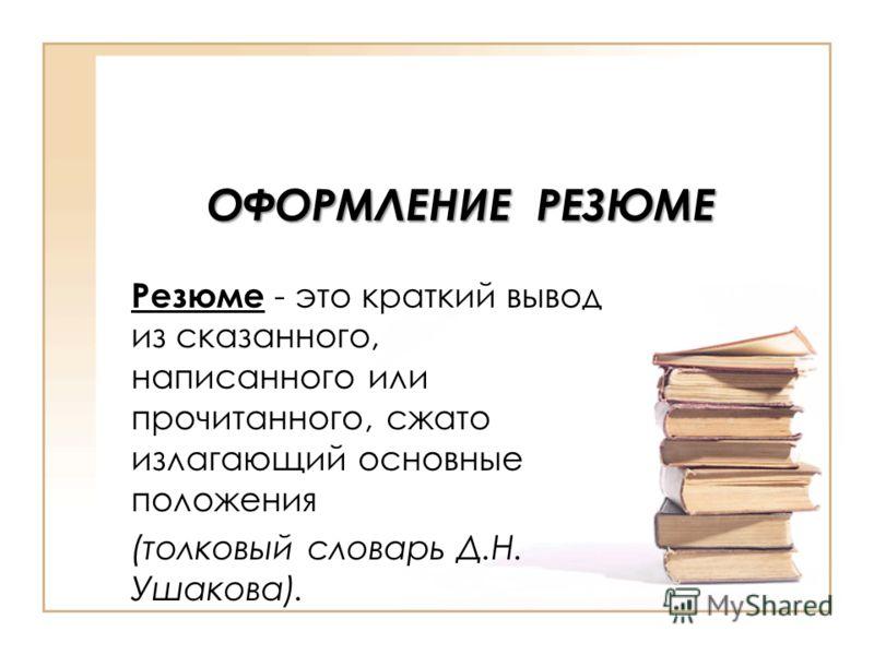 ОФОРМЛЕНИЕ РЕЗЮМЕ Резюме - это краткий вывод из сказанного, написанного или прочитанного, сжато излагающий основные положения (толковый словарь Д.Н. Ушакова).