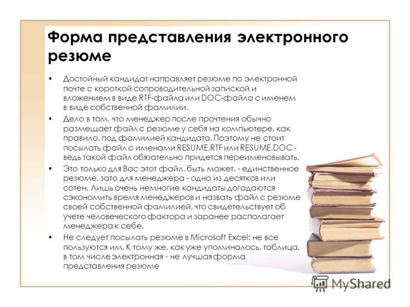 Форма представления электронного резюме Достойный кандидат направляет резюме по электронной почте с короткой сопроводительной запиской и вложением в виде RTF-файла или DOC-файла с именем в виде собственной фамилии. Дело в том, что менеджер после проч