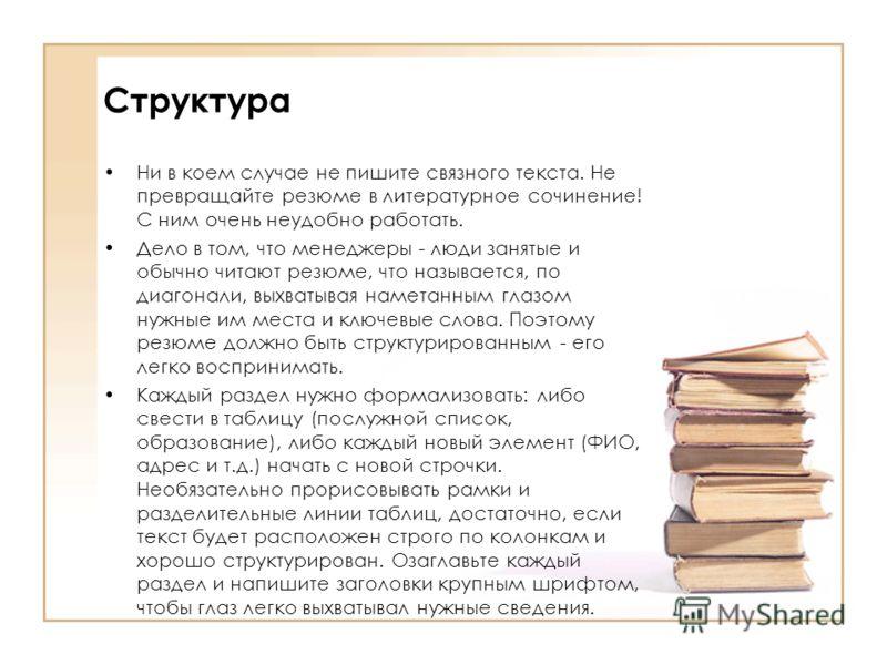 Структура Ни в коем случае не пишите связного текста. Не превращайте резюме в литературное сочинение! С ним очень неудобно работать. Дело в том, что менеджеры - люди занятые и обычно читают резюме, что называется, по диагонали, выхватывая наметанным
