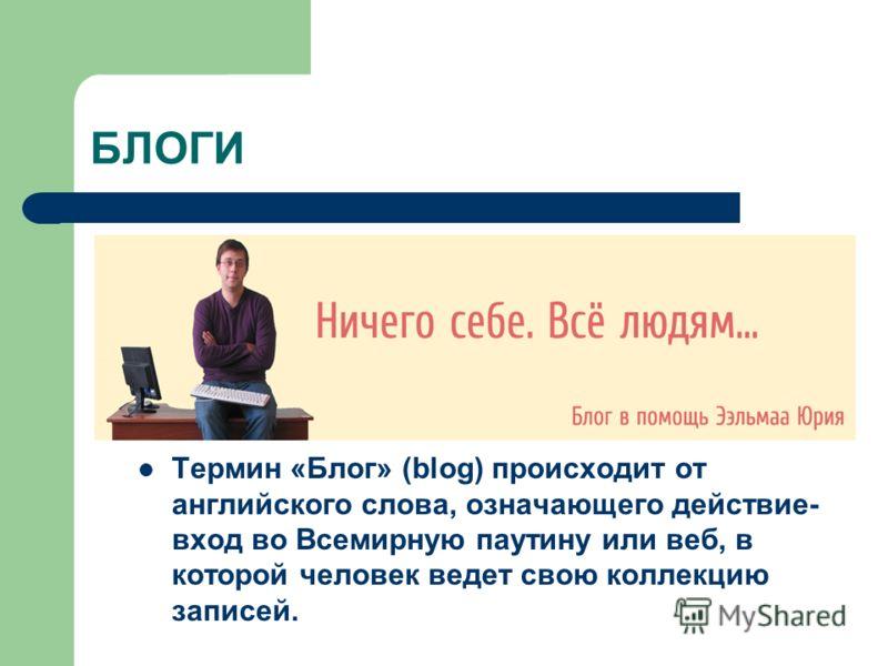 БЛОГИ Термин «Блог» (blog) происходит от английского слова, означающего действие- вход во Всемирную паутину или веб, в которой человек ведет свою коллекцию записей.