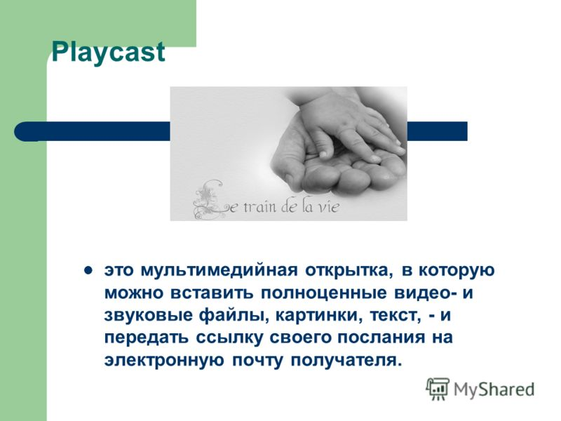 Playcast это мультимедийная открытка, в которую можно вставить полноценные видео- и звуковые файлы, картинки, текст, - и передать ссылку своего послания на электронную почту получателя.