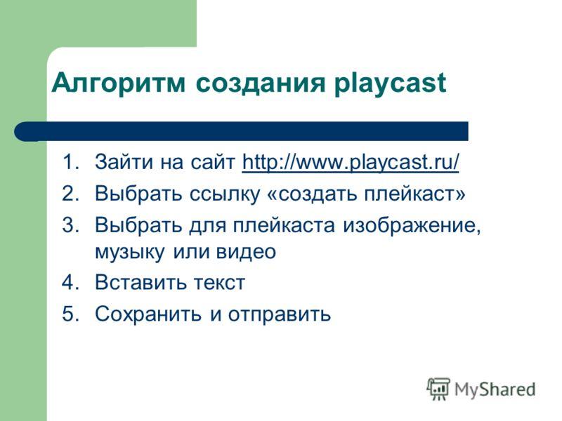 Алгоритм создания playcast 1.Зайти на сайт http://www.playcast.ru/http://www.playcast.ru/ 2.Выбрать ссылку «создать плейкаст» 3.Выбрать для плейкаста изображение, музыку или видео 4.Вставить текст 5.Сохранить и отправить