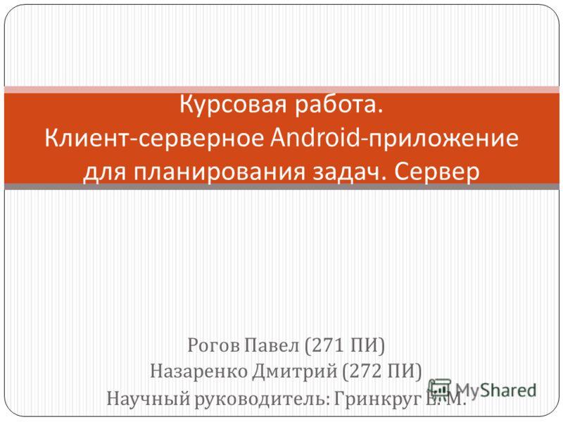 Рогов Павел (271 ПИ ) Назаренко Дмитрий (272 ПИ ) Научный руководитель : Гринкруг Е. М. Курсовая работа. Клиент - серверное Android- приложение для планирования задач. Сервер