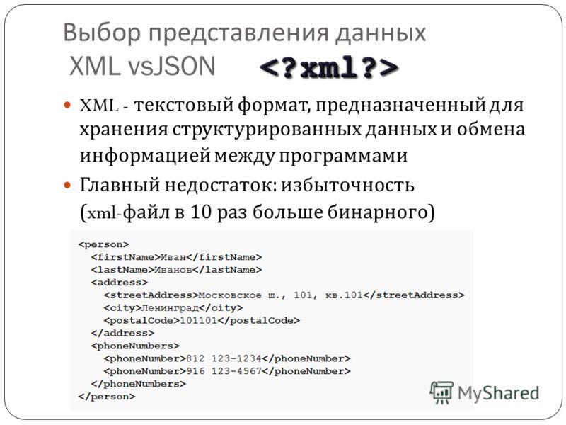 Выбор представления данных XML vsJSON XML - текстовый формат, предназначенный для хранения структурированных данных и обмена информацией между программами Главный недостаток : избыточность (xml- файл в 10 раз больше бинарного )