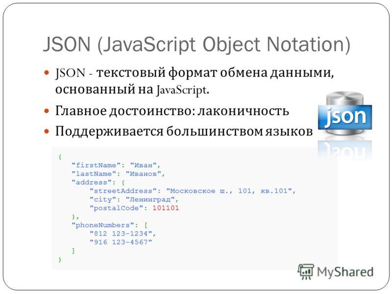 JSON (JavaScript Object Notation) JSON - текстовый формат обмена данными, основанный на JavaScript. Главное достоинство : лаконичность Поддерживается большинством языков