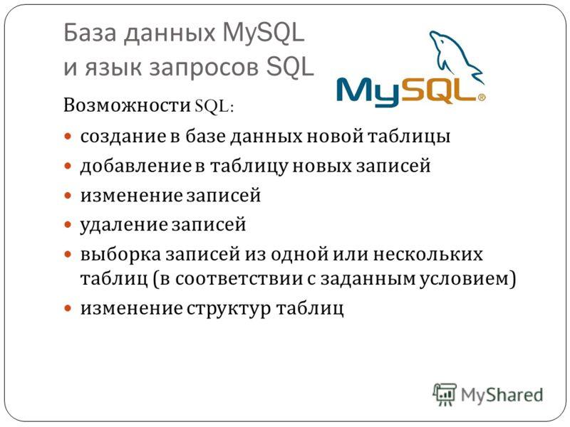 База данных MySQL и язык запросов SQL Возможности SQL: создание в базе данных новой таблицы добавление в таблицу новых записей изменение записей удаление записей выборка записей из одной или нескольких таблиц ( в соответствии с заданным условием ) из